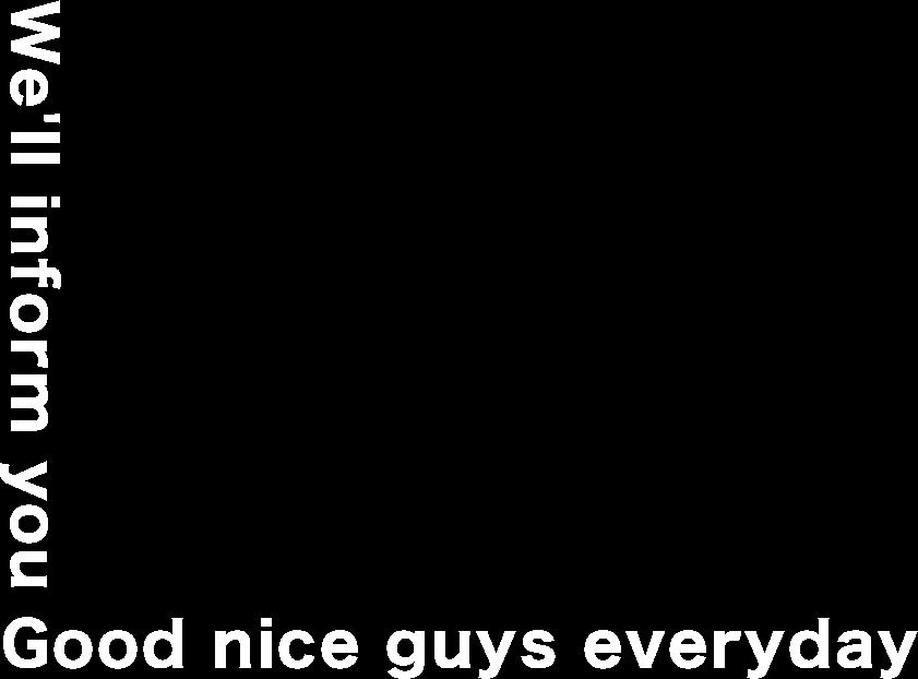We'll inform you Good nice guys everyday
